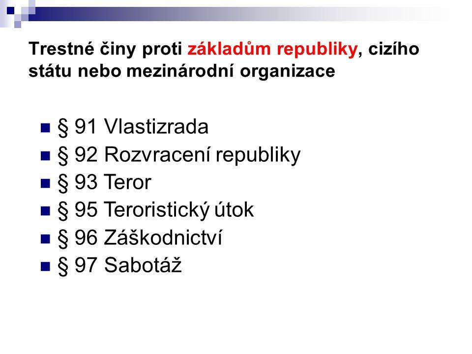 Trestné činy proti základům republiky, cizího státu nebo mezinárodní organizace § 91 Vlastizrada § 92 Rozvracení republiky § 93 Teror § 95 Teroristick