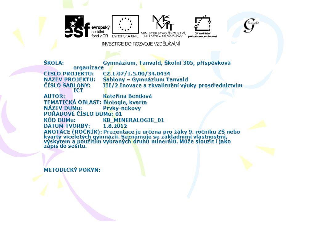 ŠKOLA:Gymnázium, Tanvald, Školní 305, příspěvková organizace ČÍSLO PROJEKTU:CZ.1.07/1.5.00/34.0434 NÁZEV PROJEKTU:Šablony – Gymnázium Tanvald ČÍSLO ŠABLONY:III/2 Inovace a zkvalitnění výuky prostřednictvím ICT AUTOR: Kateřina Bendová TEMATICKÁ OBLAST: Biologie, kvarta NÁZEV DUMu:Prvky-nekovy POŘADOVÉ ČÍSLO DUMu: 01 KÓD DUMu: KB_MINERALOGIE_01 DATUM TVORBY: 1.8.2012 ANOTACE (ROČNÍK): Prezentace je určena pro žáky 9.
