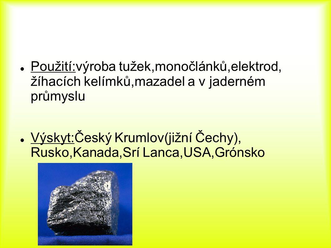 Použití:výroba tužek,monočlánků,elektrod, žíhacích kelímků,mazadel a v jaderném průmyslu Výskyt:Český Krumlov(jižní Čechy), Rusko,Kanada,Srí Lanca,USA,Grónsko