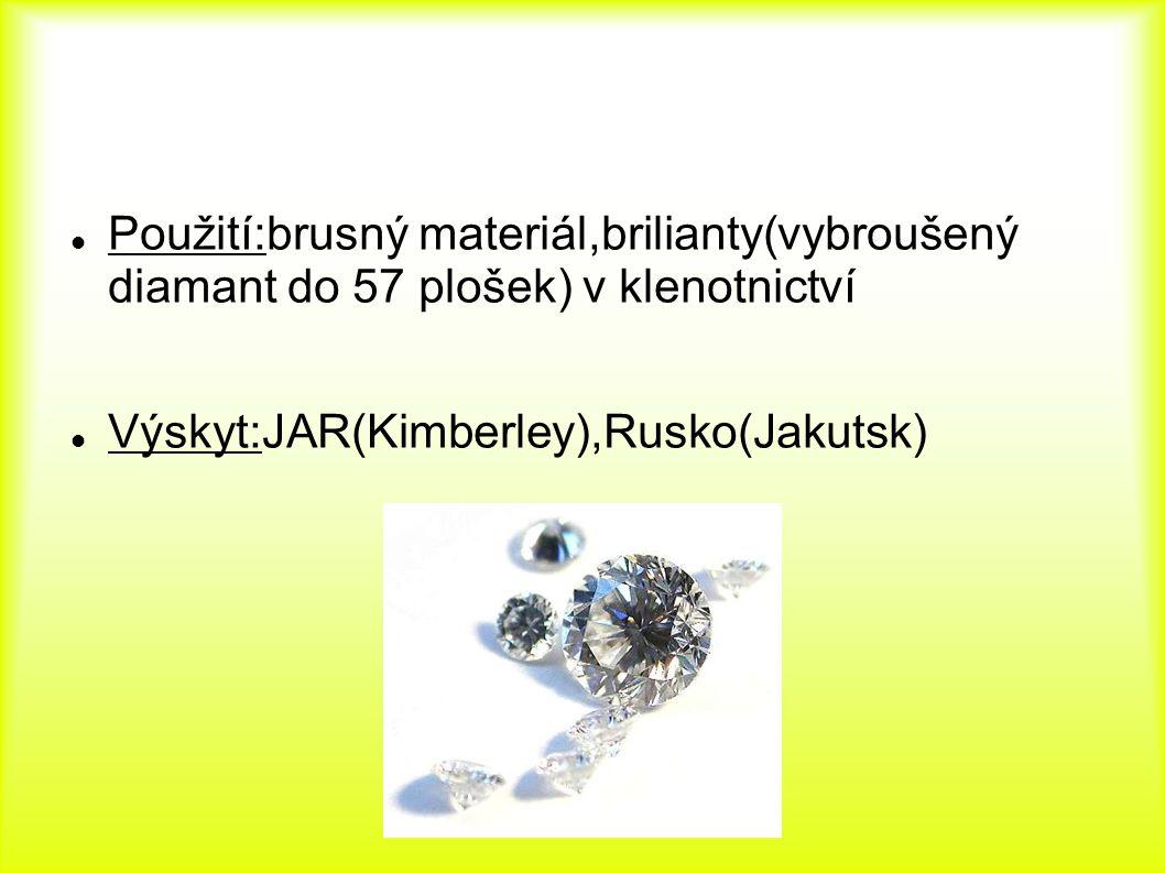 Použití:brusný materiál,brilianty(vybroušený diamant do 57 plošek) v klenotnictví Výskyt:JAR(Kimberley),Rusko(Jakutsk)