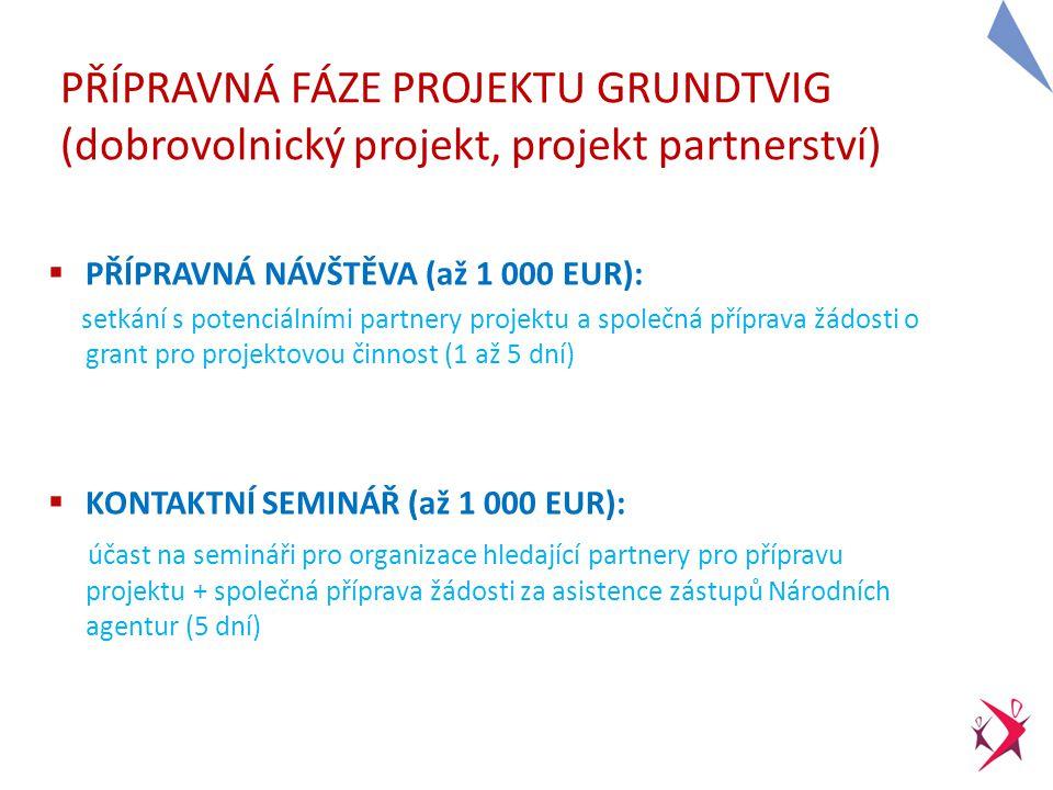 13 PŘÍPRAVNÁ FÁZE PROJEKTU GRUNDTVIG (dobrovolnický projekt, projekt partnerství)  PŘÍPRAVNÁ NÁVŠTĚVA (až 1 000 EUR): setkání s potenciálními partnery projektu a společná příprava žádosti o grant pro projektovou činnost (1 až 5 dní)  KONTAKTNÍ SEMINÁŘ (až 1 000 EUR): účast na semináři pro organizace hledající partnery pro přípravu projektu + společná příprava žádosti za asistence zástupů Národních agentur (5 dní)