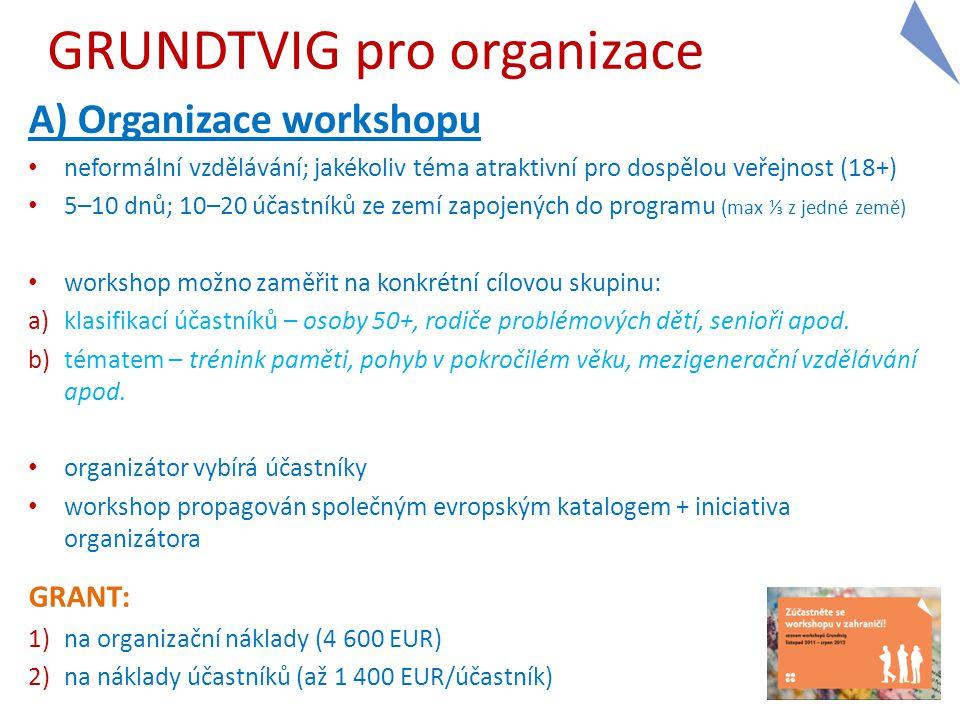 GRUNDTVIG pro organizace A) Organizace workshopu neformální vzdělávání; jakékoliv téma atraktivní pro dospělou veřejnost (18+) 5–10 dnů; 10–20 účastníků ze zemí zapojených do programu (max ⅓ z jedné země) workshop možno zaměřit na konkrétní cílovou skupinu: a)klasifikací účastníků – osoby 50+, rodiče problémových dětí, senioři apod.