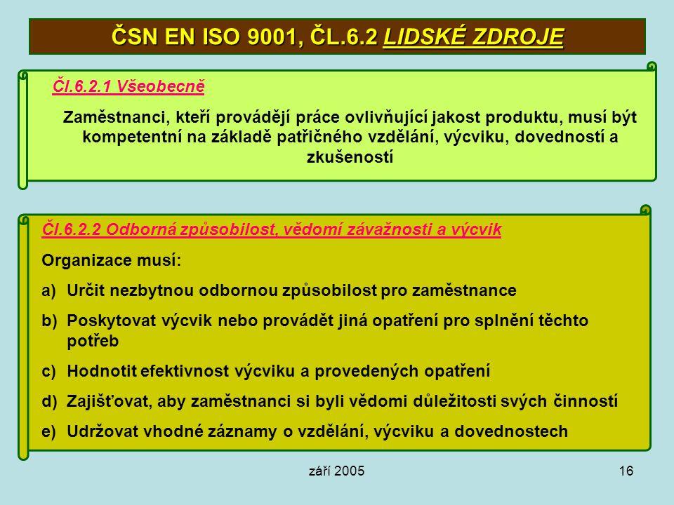 září 200516 ČSN EN ISO 9001, ČL.6.2 LIDSKÉ ZDROJE Čl.6.2.1 Všeobecně Zaměstnanci, kteří provádějí práce ovlivňující jakost produktu, musí být kompeten