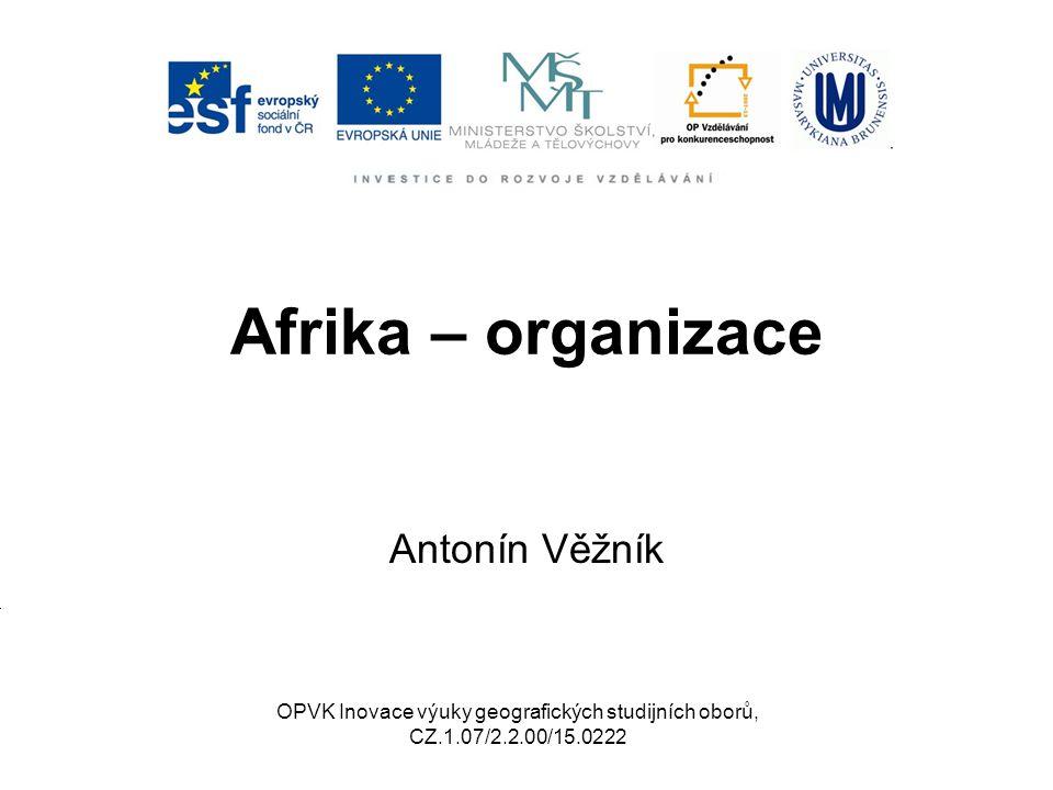 Afrika – organizace Antonín Věžník OPVK Inovace výuky geografických studijních oborů, CZ.1.07/2.2.00/15.0222