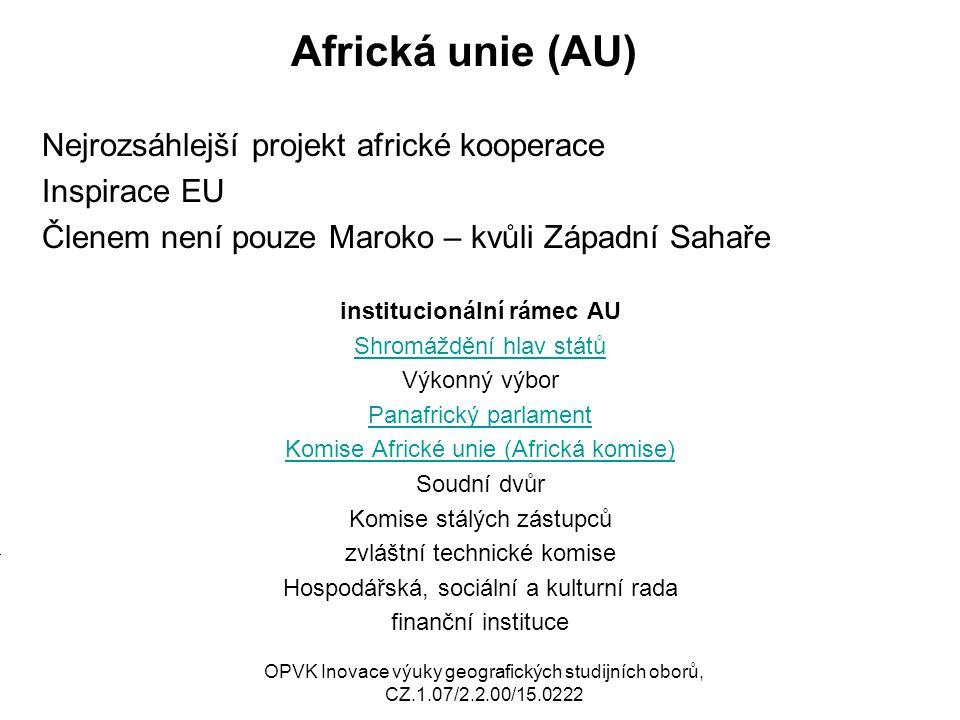 Africká unie (AU) Nejrozsáhlejší projekt africké kooperace Inspirace EU Členem není pouze Maroko – kvůli Západní Sahaře institucionální rámec AU Shromáždění hlav států Výkonný výbor Panafrický parlament Komise Africké unie (Africká komise) Soudní dvůr Komise stálých zástupců zvláštní technické komise Hospodářská, sociální a kulturní rada finanční instituce M OPVK Inovace výuky geografických studijních oborů, CZ.1.07/2.2.00/15.0222