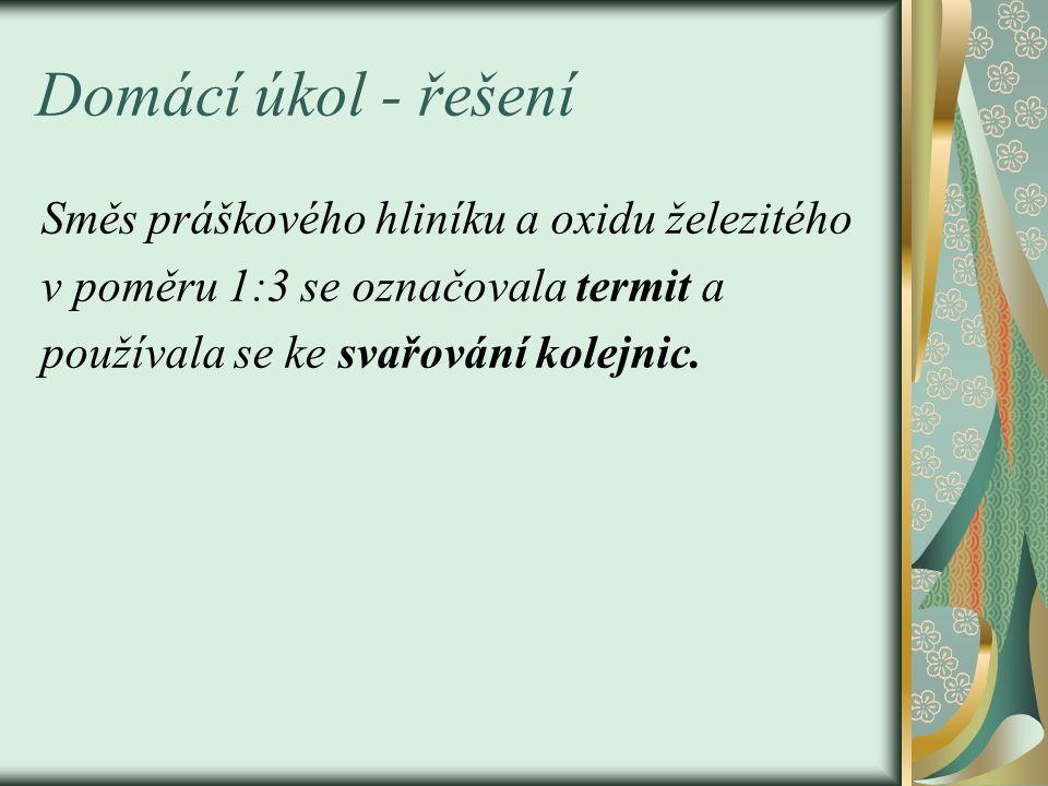 Domácí úkol - řešení Směs práškového hliníku a oxidu železitého v poměru 1:3 se označovala termit a používala se ke svařování kolejnic.