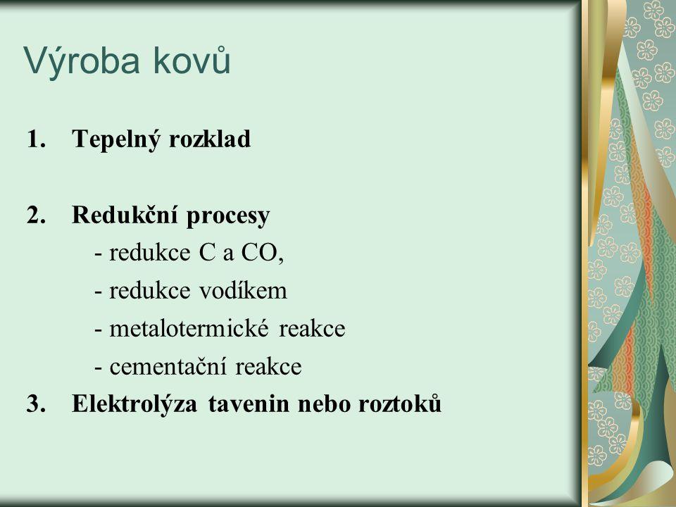 Výroba kovů 1.Tepelný rozklad 2.Redukční procesy - redukce C a CO, - redukce vodíkem - metalotermické reakce - cementační reakce 3.Elektrolýza tavenin nebo roztoků