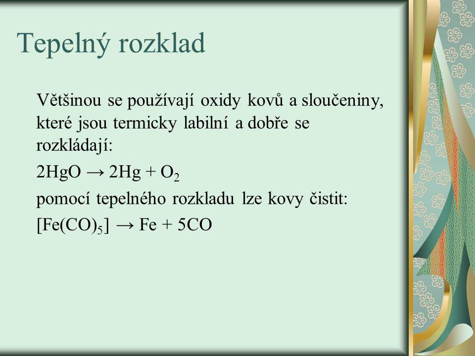 Tepelný rozklad Většinou se používají oxidy kovů a sloučeniny, které jsou termicky labilní a dobře se rozkládají: 2HgO → 2Hg + O 2 pomocí tepelného rozkladu lze kovy čistit: [Fe(CO) 5 ] → Fe + 5CO
