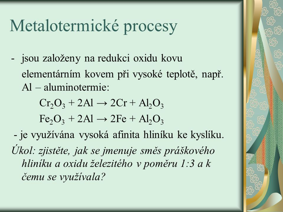 Metalotermické procesy -jsou založeny na redukci oxidu kovu elementárním kovem při vysoké teplotě, např.