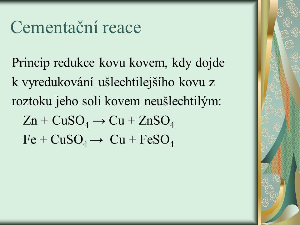 Cementační reace Princip redukce kovu kovem, kdy dojde k vyredukování ušlechtilejšího kovu z roztoku jeho soli kovem neušlechtilým: Zn + CuSO 4 → Cu + ZnSO 4 Fe + CuSO 4 → Cu + FeSO 4