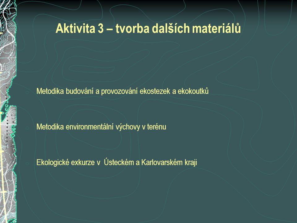 Aktivita 3 – tvorba dalších materiálů o Metodika budování a provozování ekostezek a ekokoutků o Metodika environmentální výchovy v terénu o Ekologické