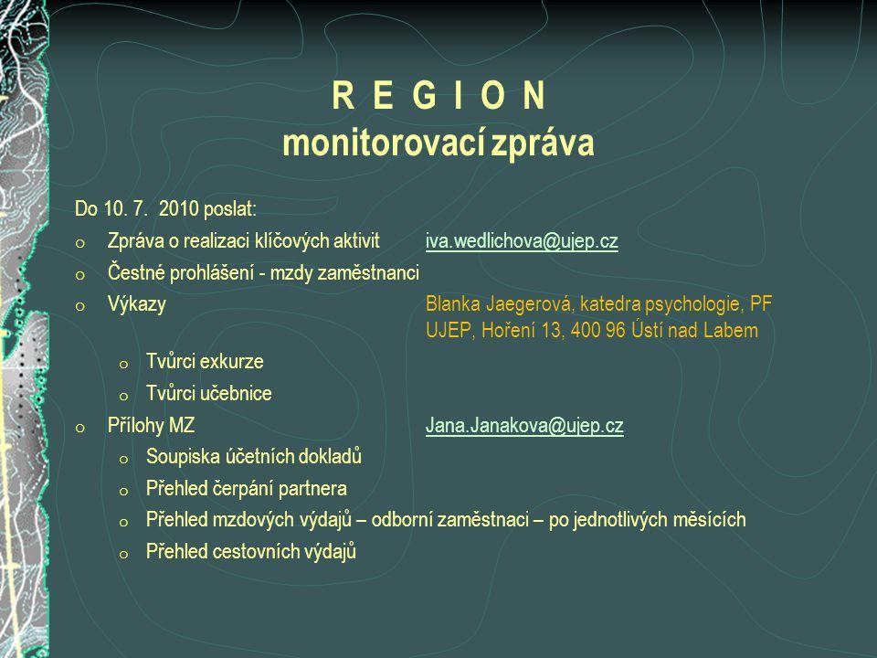 R E G I O N monitorovací zpráva Do 10. 7. 2010 poslat: o Zpráva o realizaci klíčových aktivitiva.wedlichova@ujep.cziva.wedlichova@ujep.cz o Čestné pro
