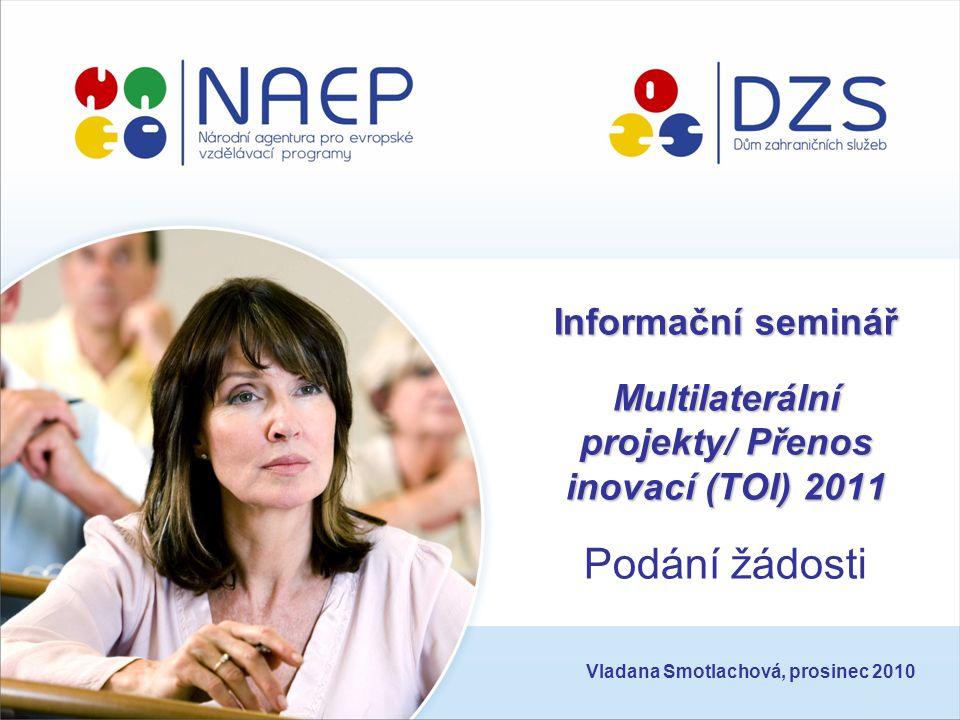 Informační seminář Multilaterální projekty/ Přenos inovací (TOI) 2011 Informační seminář Multilaterální projekty/ Přenos inovací (TOI) 2011 Podání žádosti Vladana Smotlachová, prosinec 2010