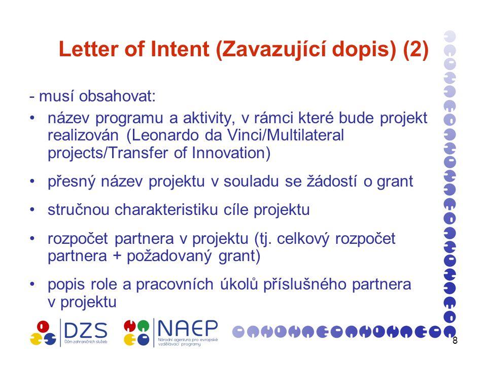 8 Letter of Intent (Zavazující dopis) (2) - musí obsahovat: název programu a aktivity, v rámci které bude projekt realizován (Leonardo da Vinci/Multilateral projects/Transfer of Innovation) přesný název projektu v souladu se žádostí o grant stručnou charakteristiku cíle projektu rozpočet partnera v projektu (tj.