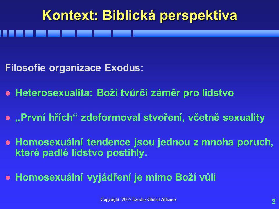 """Copyright, 2005 Exodus Global Alliance 2 Kontext: Biblická perspektiva Filosofie organizace Exodus: l Heterosexualita: Boží tvůrčí záměr pro lidstvo l """"První hřích zdeformoval stvoření, včetně sexuality l Homosexuální tendence jsou jednou z mnoha poruch, které padlé lidstvo postihly."""