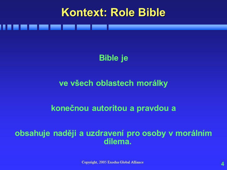 Copyright, 2005 Exodus Global Alliance 4 Kontext: Role Bible Bible je ve všech oblastech morálky konečnou autoritou a pravdou a obsahuje naději a uzdravení pro osoby v morálním dilema.