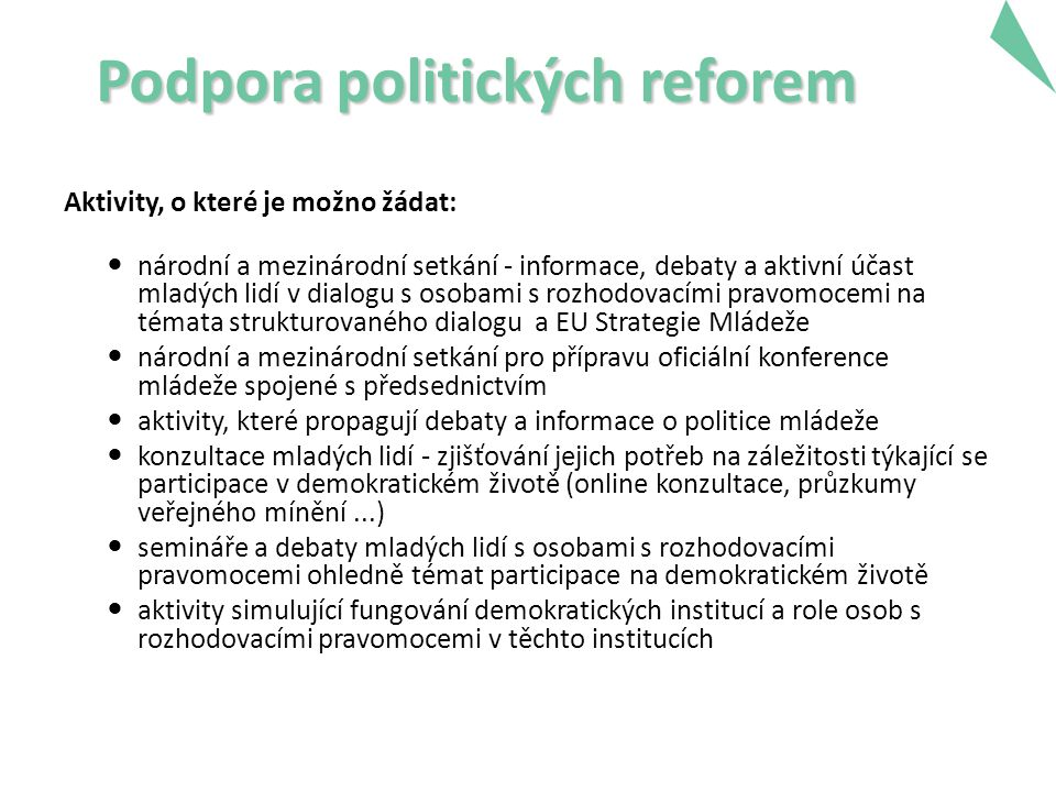Podpora politických reforem Aktivity, o které je možno žádat: národní a mezinárodní setkání - informace, debaty a aktivní účast mladých lidí v dialogu s osobami s rozhodovacími pravomocemi na témata strukturovaného dialogu a EU Strategie Mládeže národní a mezinárodní setkání pro přípravu oficiální konference mládeže spojené s předsednictvím aktivity, které propagují debaty a informace o politice mládeže konzultace mladých lidí - zjišťování jejich potřeb na záležitosti týkající se participace v demokratickém životě (online konzultace, průzkumy veřejného mínění...) semináře a debaty mladých lidí s osobami s rozhodovacími pravomocemi ohledně témat participace na demokratickém životě aktivity simulující fungování demokratických institucí a role osob s rozhodovacími pravomocemi v těchto institucích 19