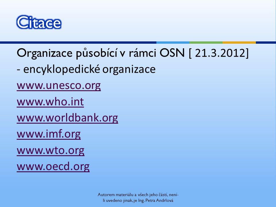 Organizace působící v rámci OSN [ 21.3.2012] - encyklopedické organizace www.unesco.org www.who.int www.worldbank.org www.imf.org www.wto.org www.oecd.org Autorem materiálu a všech jeho částí, není- li uvedeno jinak, je Ing.