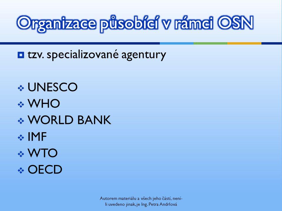  tzv. specializované agentury  UNESCO  WHO  WORLD BANK  IMF  WTO  OECD Autorem materiálu a všech jeho částí, není- li uvedeno jinak, je Ing. Pe