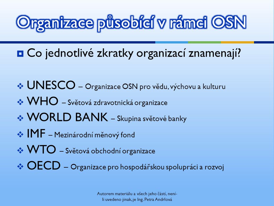  Co jednotlivé zkratky organizací znamenají?  UNESCO – Organizace OSN pro vědu, výchovu a kulturu  WHO – Světová zdravotnická organizace  WORLD BA