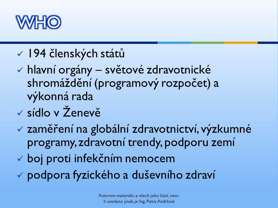 194 členských států hlavní orgány – světové zdravotnické shromáždění (programový rozpočet) a výkonná rada sídlo v Ženevě zaměření na globální zdravotnictví, výzkumné programy, zdravotní trendy, podporu zemí boj proti infekčním nemocem podpora fyzického a duševního zdraví Autorem materiálu a všech jeho částí, není- li uvedeno jinak, je Ing.