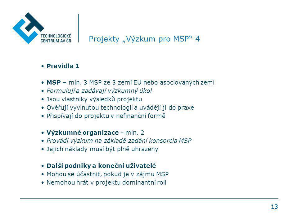 """13 Projekty """"Výzkum pro MSP"""" 4 Pravidla 1 MSP – min. 3 MSP ze 3 zemí EU nebo asociovaných zemí Formulují a zadávají výzkumný úkol Jsou vlastníky výsle"""