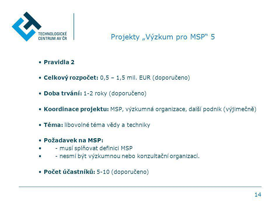 """14 Projekty """"Výzkum pro MSP"""" 5 Pravidla 2 Celkový rozpočet: 0,5 – 1,5 mil. EUR (doporučeno) Doba trvání: 1-2 roky (doporučeno) Koordinace projektu: MS"""