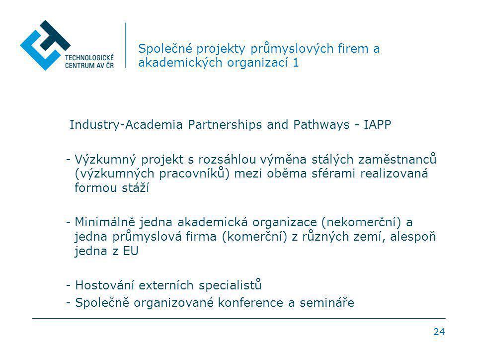 24 Společné projekty průmyslových firem a akademických organizací 1 Industry-Academia Partnerships and Pathways - IAPP -Výzkumný projekt s rozsáhlou výměna stálých zaměstnanců (výzkumných pracovníků) mezi oběma sférami realizovaná formou stáží -Minimálně jedna akademická organizace (nekomerční) a jedna průmyslová firma (komerční) z různých zemí, alespoň jedna z EU - Hostování externích specialistů - Společně organizované konference a semináře