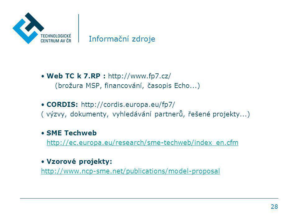 28 Informační zdroje Web TC k 7.RP : http://www.fp7.cz/ (brožura MSP, financování, časopis Echo...) CORDIS: http://cordis.europa.eu/fp7/ ( výzvy, dokumenty, vyhledávání partnerů, řešené projekty...) SME Techweb http://ec.europa.eu/research/sme-techweb/index_en.cfm Vzorové projekty: http://www.ncp-sme.net/publications/model-proposal