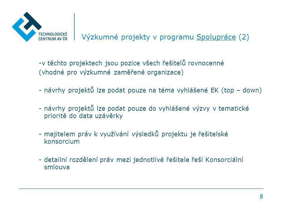 8 Výzkumné projekty v programu Spolupráce (2) -v těchto projektech jsou pozice všech řešitelů rovnocenné (vhodné pro výzkumné zaměřené organizace) -návrhy projektů lze podat pouze na téma vyhlášené EK (top – down) -návrhy projektů lze podat pouze do vyhlášené výzvy v tematické prioritě do data uzávěrky -majitelem práv k využívání výsledků projektu je řešitelské konsorcium -detailní rozdělení práv mezi jednotlivé řešitele řeší Konsorciální smlouva
