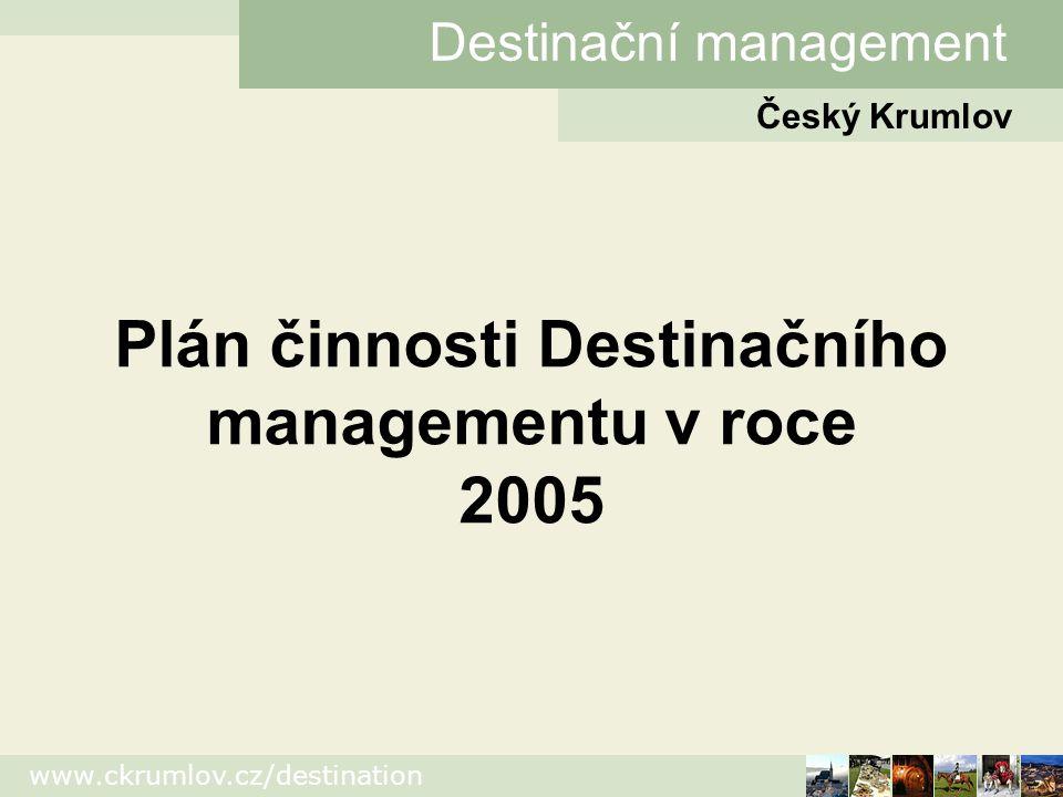 www.ckrumlov.cz/destination Český Krumlov Destinační management Plán činnosti Destinačního managementu v roce 2005