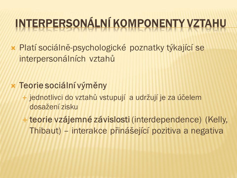  Platí sociálně-psychologické poznatky týkající se interpersonálních vztahů  Teorie sociální výměny  jednotlivci do vztahů vstupují a udržují je za účelem dosažení zisku  teorie vzájemné závislosti (interdependence) (Kelly, Thibaut) – interakce přinášející pozitiva a negativa