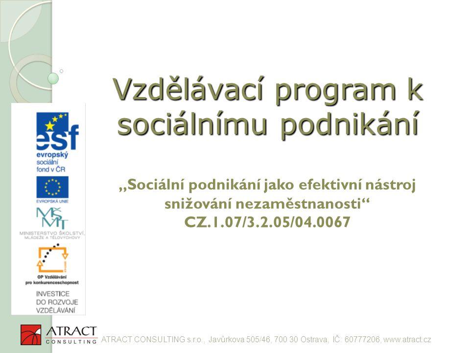 """Vzdělávací program k sociálnímu podnikání Vzdělávací program k sociálnímu podnikání """"Sociální podnikání jako efektivní nástroj snižování nezaměstnanosti CZ.1.07/3.2.05/04.0067 ATRACT CONSULTING s.r.o., Javůrkova 505/46, 700 30 Ostrava, IČ: 60777206, www.atract.cz"""