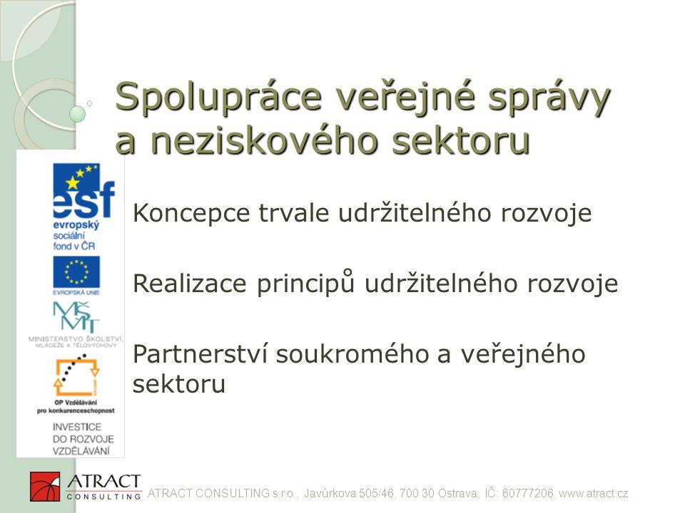 Spolupráce veřejné správy a neziskového sektoru Koncepce trvale udržitelného rozvoje Realizace principů udržitelného rozvoje Partnerství soukromého a veřejného sektoru ATRACT CONSULTING s.r.o., Javůrkova 505/46, 700 30 Ostrava, IČ: 60777206, www.atract.cz