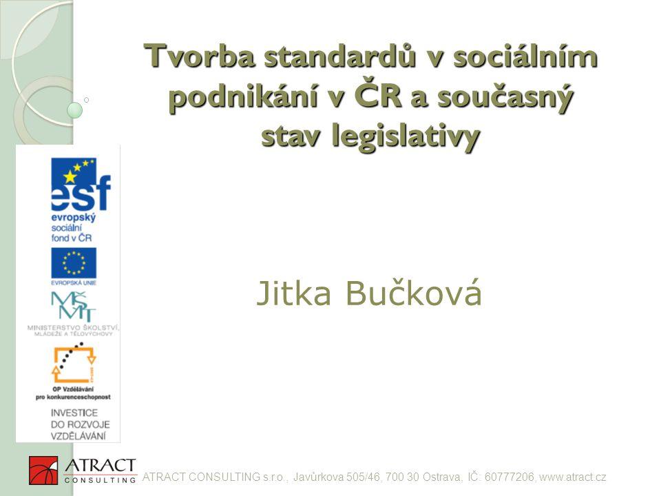 Tvorba standardů v sociálním podnikání v ČR a současný stav legislativy Tvorba standardů v sociálním podnikání v ČR a současný stav legislativy Jitka