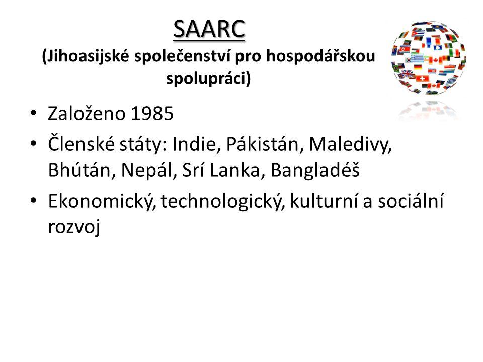 SAARC SAARC (Jihoasijské společenství pro hospodářskou spolupráci) Založeno 1985 Členské státy: Indie, Pákistán, Maledivy, Bhútán, Nepál, Srí Lanka, B
