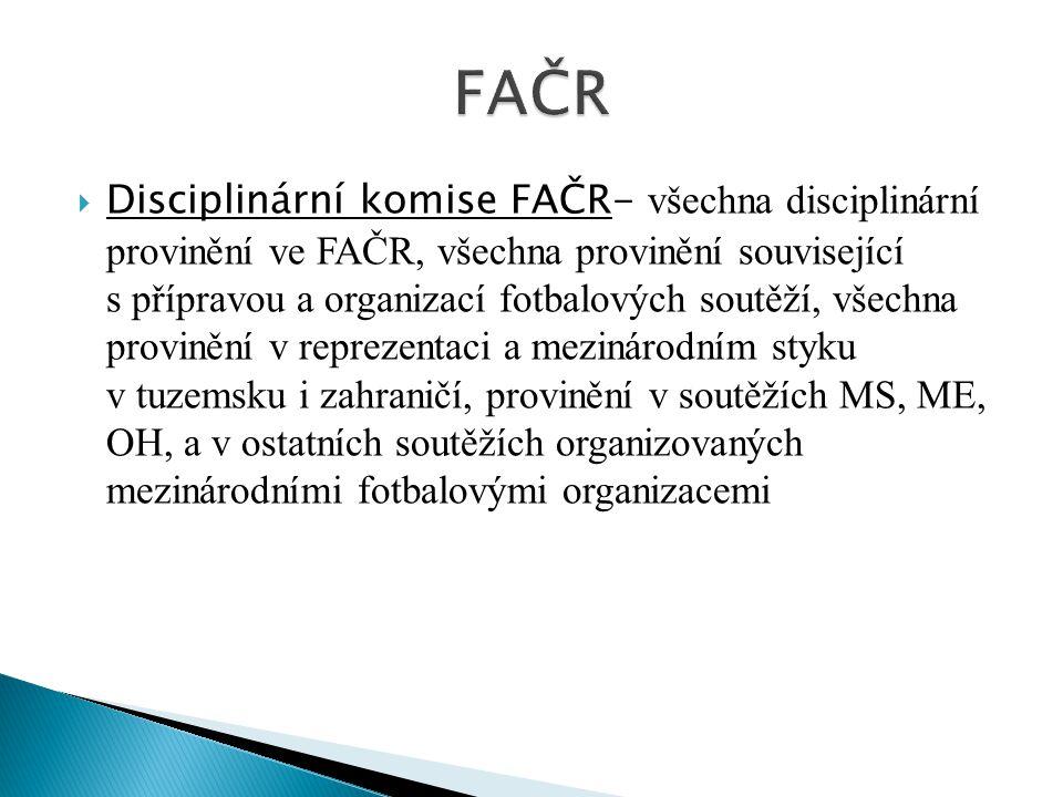  Disciplinární komise FAČR- všechna disciplinární provinění ve FAČR, všechna provinění související s přípravou a organizací fotbalových soutěží, všec