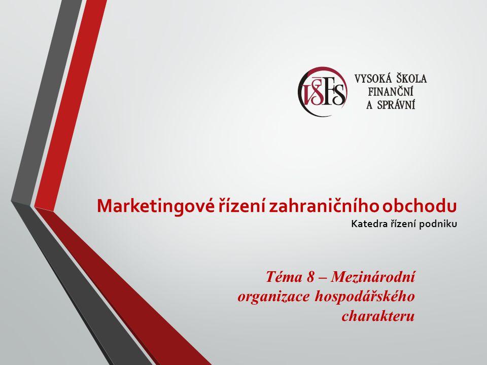 Marketingové řízení zahraničního obchodu Katedra řízení podniku Téma 8 – Mezinárodní organizace hospodářského charakteru
