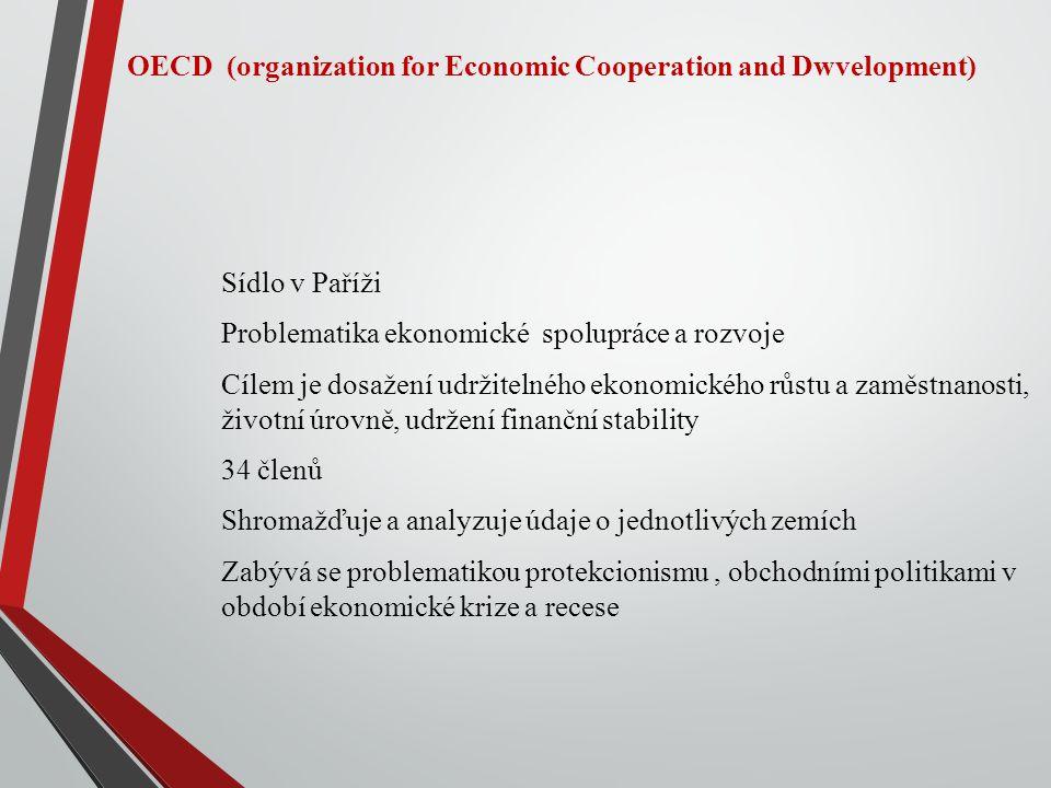 OECD (organization for Economic Cooperation and Dwvelopment) Sídlo v Paříži Problematika ekonomické spolupráce a rozvoje Cílem je dosažení udržitelného ekonomického růstu a zaměstnanosti, životní úrovně, udržení finanční stability 34 členů Shromažďuje a analyzuje údaje o jednotlivých zemích Zabývá se problematikou protekcionismu, obchodními politikami v období ekonomické krize a recese