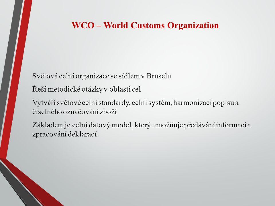 WCO – World Customs Organization Světová celní organizace se sídlem v Bruselu Řeší metodické otázky v oblasti cel Vytváří světové celní standardy, celní systém, harmonizaci popisu a číselného označování zboží Základem je celní datový model, který umožňuje předávání informací a zpracování deklarací