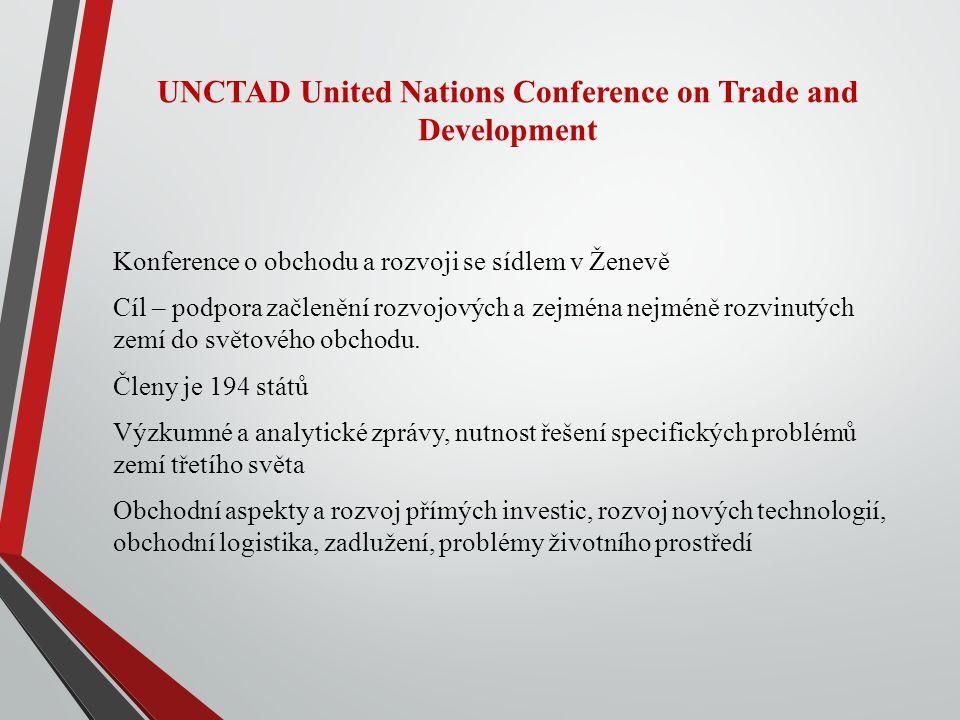 UNCTAD United Nations Conference on Trade and Development Konference o obchodu a rozvoji se sídlem v Ženevě Cíl – podpora začlenění rozvojových a zejména nejméně rozvinutých zemí do světového obchodu.