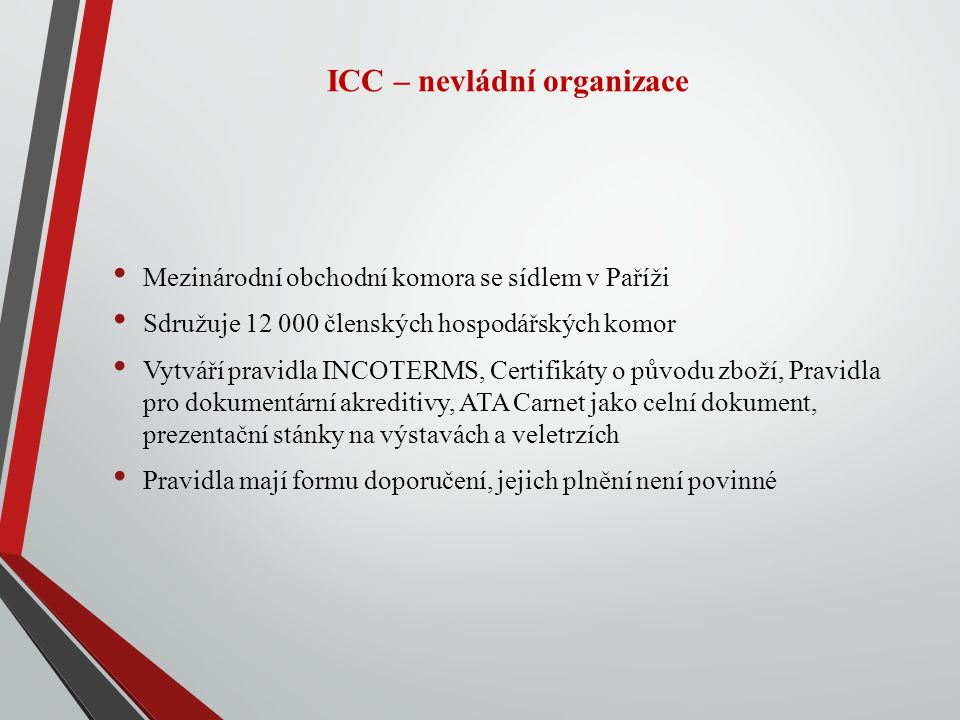 ICC – nevládní organizace Mezinárodní obchodní komora se sídlem v Paříži Sdružuje 12 000 členských hospodářských komor Vytváří pravidla INCOTERMS, Certifikáty o původu zboží, Pravidla pro dokumentární akreditivy, ATA Carnet jako celní dokument, prezentační stánky na výstavách a veletrzích Pravidla mají formu doporučení, jejich plnění není povinné