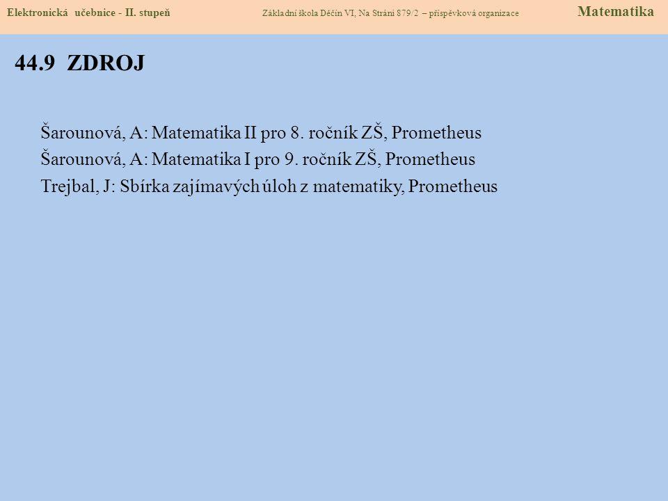 44.9 ZDROJ Šarounová, A: Matematika II pro 8. ročník ZŠ, Prometheus Šarounová, A: Matematika I pro 9. ročník ZŠ, Prometheus Trejbal, J: Sbírka zajímav