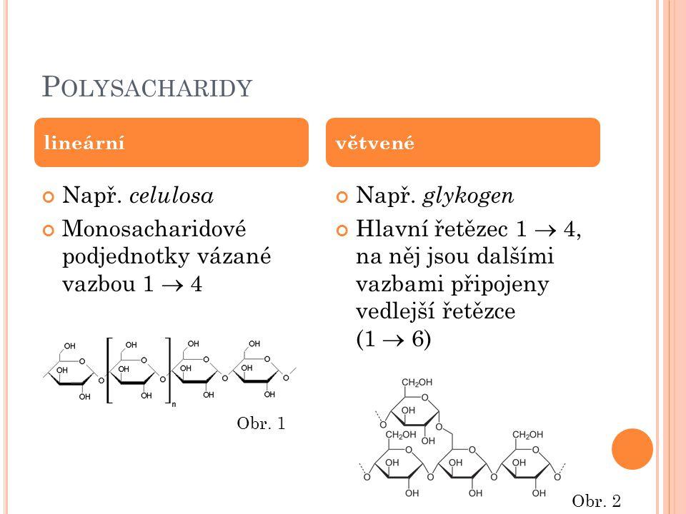 P OLYSACHARIDY Např. celulosa Monosacharidové podjednotky vázané vazbou 1  4 Např. glykogen Hlavní řetězec 1  4, na něj jsou dalšími vazbami připoje