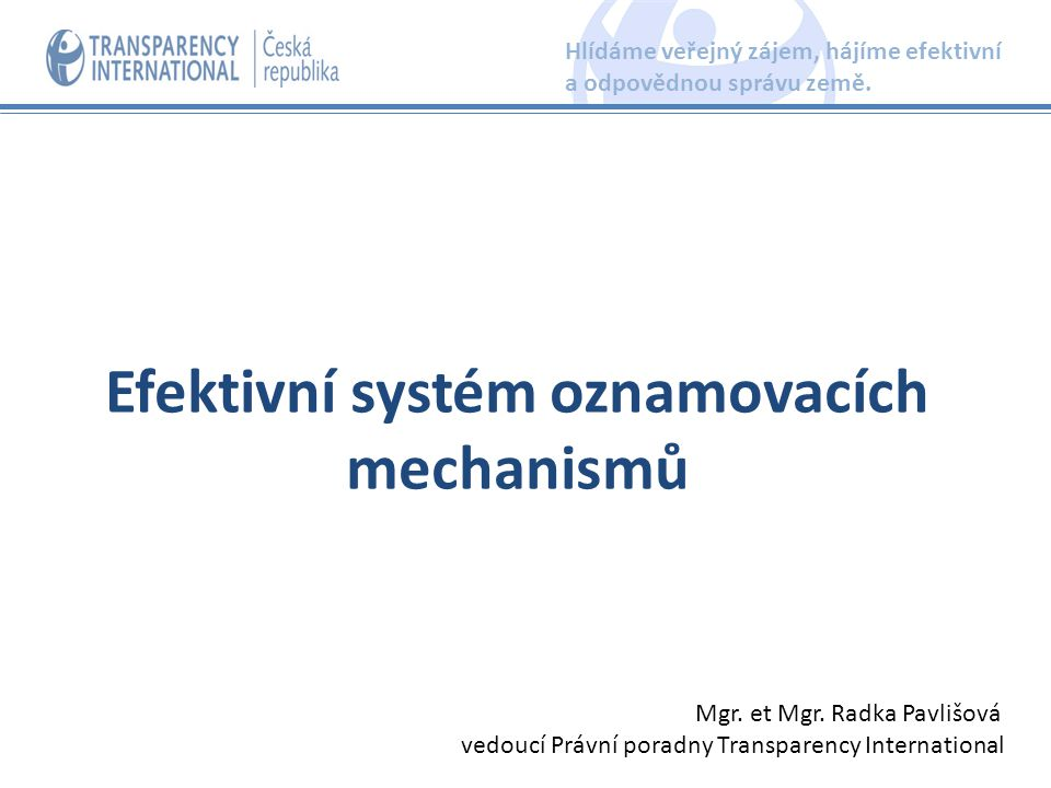 Efektivní systém oznamovacích mechanismů Hlídáme veřejný zájem, hájíme efektivní a odpovědnou správu země. Mgr. et Mgr. Radka Pavlišová vedoucí Právní