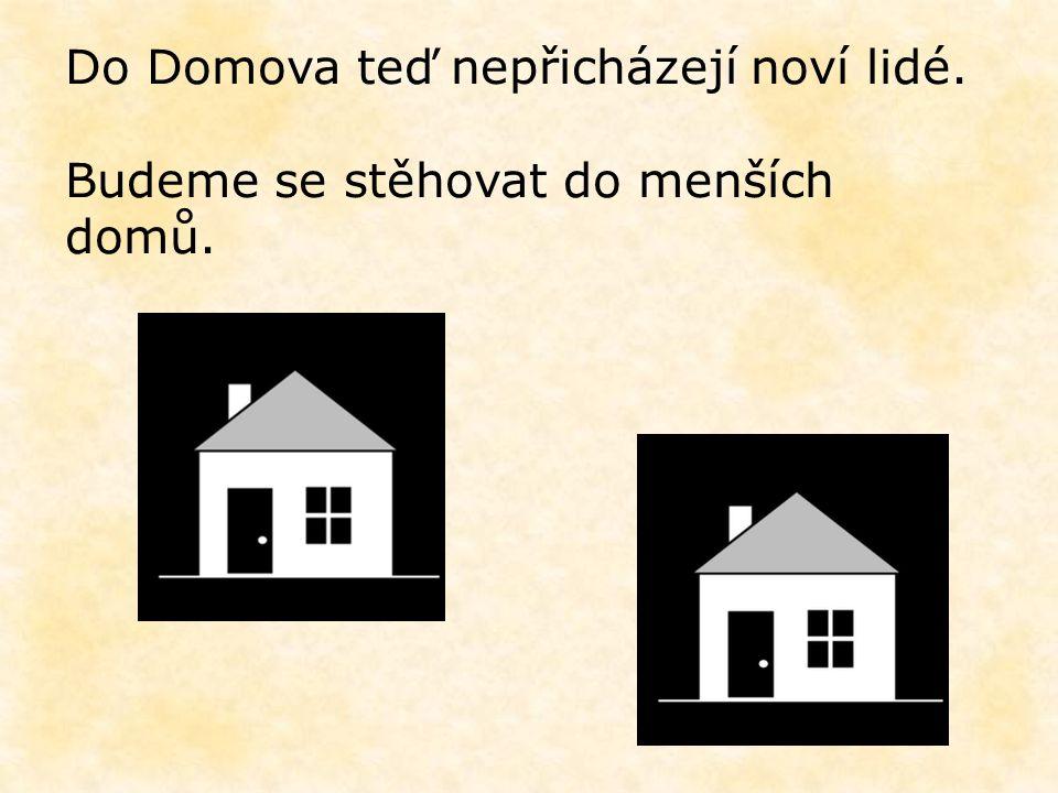 Do Domova teď nepřicházejí noví lidé. Budeme se stěhovat do menších domů.