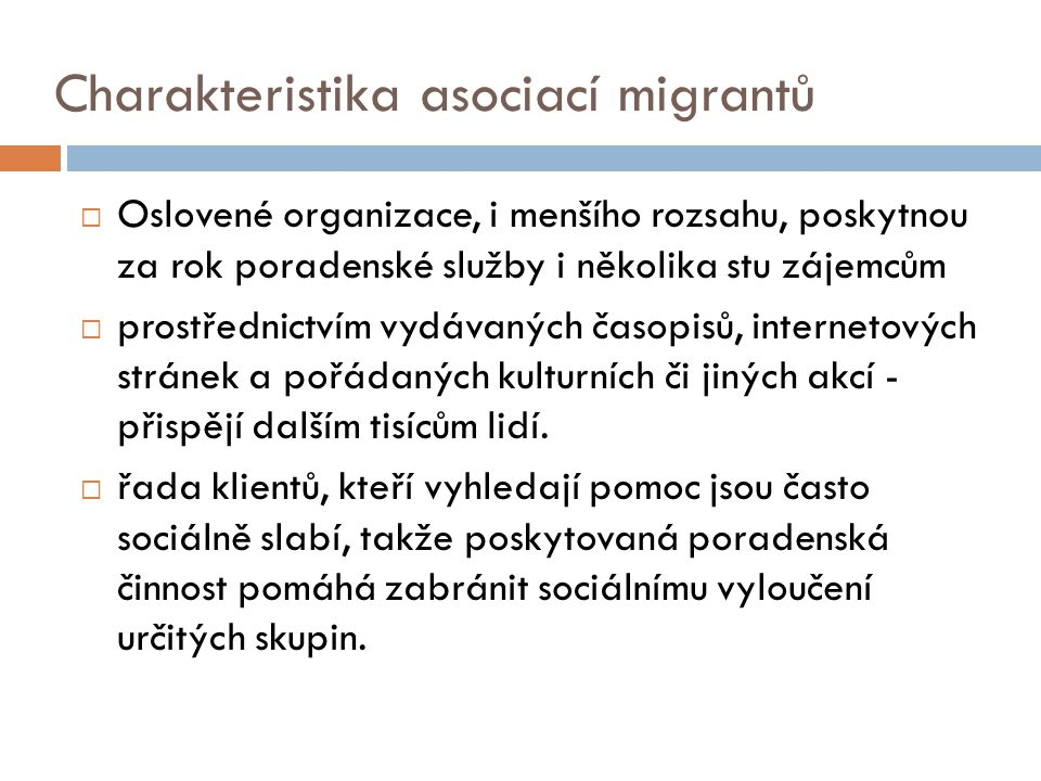 Charakteristika asociací migrantů  Oslovené organizace, i menšího rozsahu, poskytnou za rok poradenské služby i několika stu zájemcům  prostřednictvím vydávaných časopisů, internetových stránek a pořádaných kulturních či jiných akcí - přispějí dalším tisícům lidí.