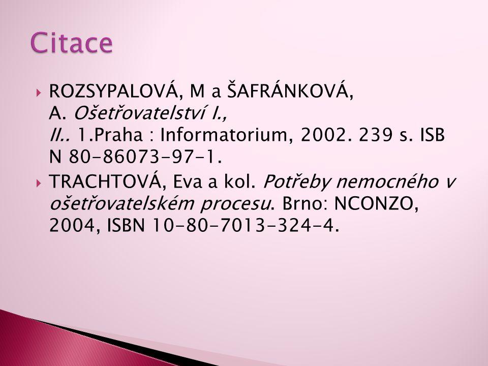  ROZSYPALOVÁ, M a ŠAFRÁNKOVÁ, A. Ošetřovatelství I., II.. 1.Praha : Informatorium, 2002. 239 s. ISB N 80-86073-97-1.  TRACHTOVÁ, Eva a kol. Potřeby