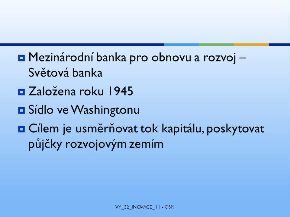  Mezinárodní banka pro obnovu a rozvoj – Světová banka  Založena roku 1945  Sídlo ve Washingtonu  Cílem je usměrňovat tok kapitálu, poskytovat půjčky rozvojovým zemím VY_32_INOVACE_ 11 - OSN