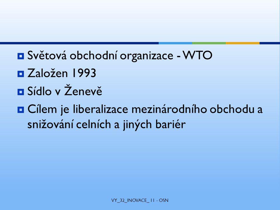  Světová obchodní organizace - WTO  Založen 1993  Sídlo v Ženevě  Cílem je liberalizace mezinárodního obchodu a snižování celních a jiných bariér VY_32_INOVACE_ 11 - OSN